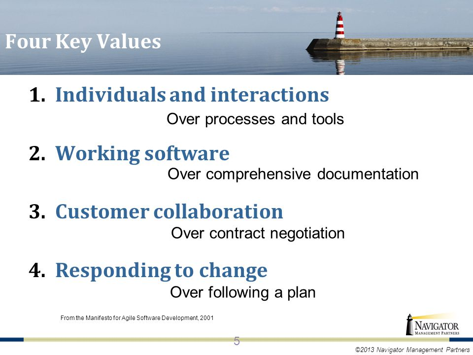 ©2013 Navigator Management Partners Four Key Values From the Manifesto for Agile Software Development, 2001 1.Individuals and interactions 2.Working software 3.Customer collaboration 4.Responding to change Over processes and tools Over comprehensive documentation Over contract negotiation Over following a plan 5