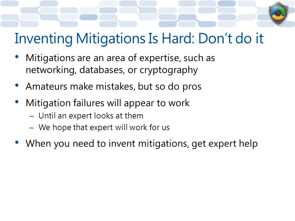 Inventing Mitigations Is Hard: Don't do it Mitigations are an area of expertise, such as networking, databases, or cryptography Amateurs make mistakes, but so do pros Mitigation failures will appear to work – Until an expert looks at them – We hope that expert will work for us When you need to invent mitigations, get expert help