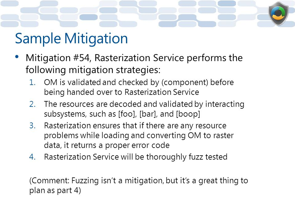 Sample Mitigation Mitigation #54, Rasterization Service performs the following mitigation strategies: 1.OM is validated and checked by (component) before being handed over to Rasterization Service 2.The resources are decoded and validated by interacting subsystems, such as [foo], [bar], and [boop] 3.Rasterization ensures that if there are any resource problems while loading and converting OM to raster data, it returns a proper error code 4.Rasterization Service will be thoroughly fuzz tested (Comment: Fuzzing isn't a mitigation, but it's a great thing to plan as part 4)