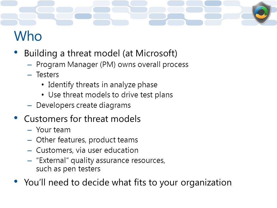 Who Building a threat model (at Microsoft) – Program Manager (PM) owns overall process – Testers Identify threats in analyze phase Use threat models to drive test plans – Developers create diagrams Customers for threat models – Your team – Other features, product teams – Customers, via user education – External quality assurance resources, such as pen testers You'll need to decide what fits to your organization