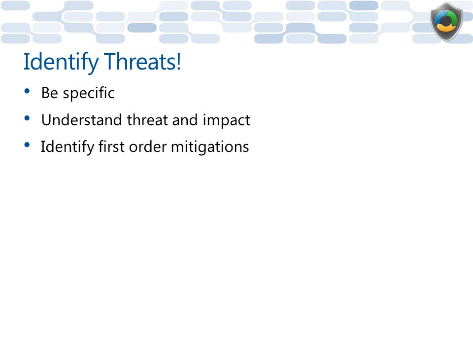 Identify Threats! Be specific Understand threat and impact Identify first order mitigations