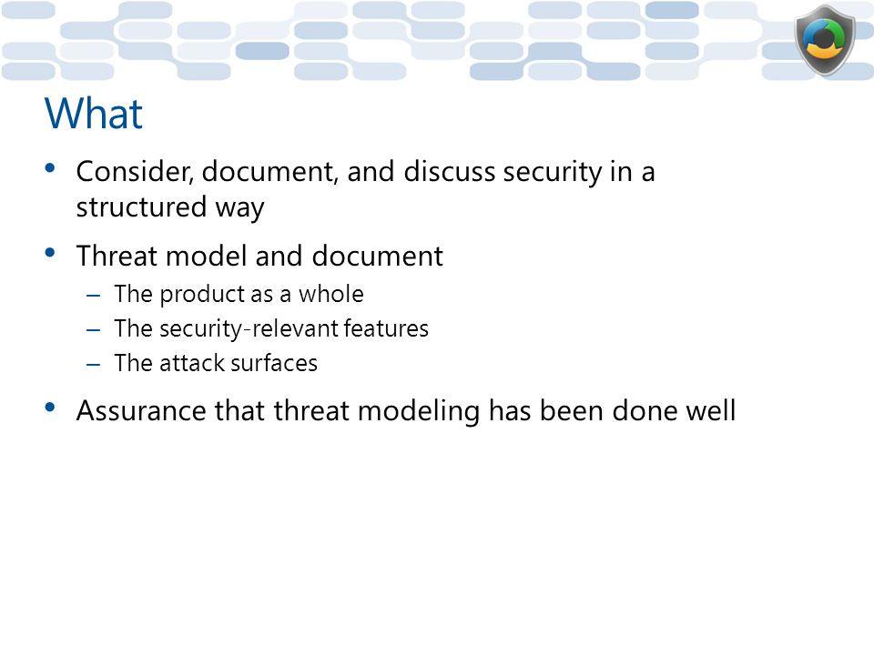 What Consider, document, and discuss security in a structured way Threat model and document – The product as a whole – The security-relevant features – The attack surfaces Assurance that threat modeling has been done well