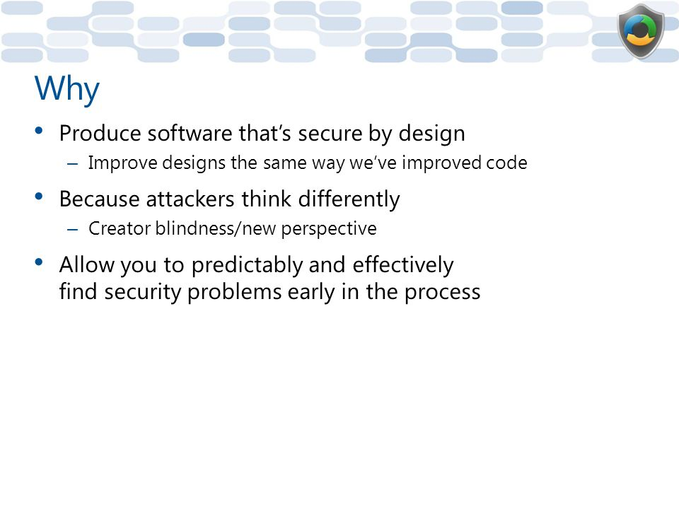 Why Produce software that's secure by design – Improve designs the same way we've improved code Because attackers think differently – Creator blindness/new perspective Allow you to predictably and effectively find security problems early in the process