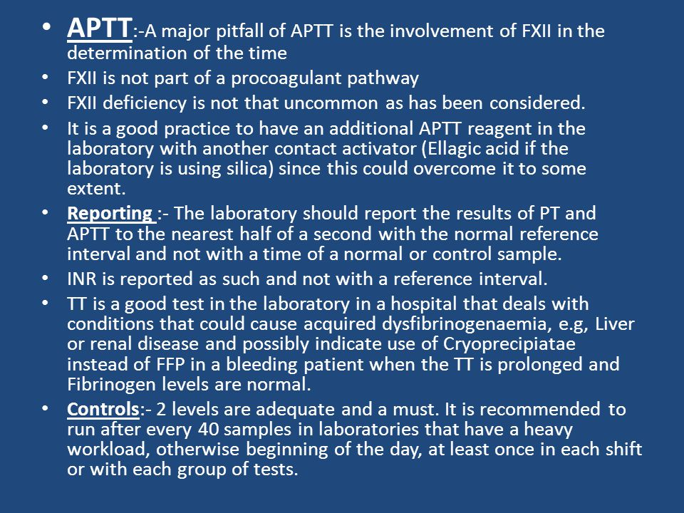 APTT :-A major pitfall of APTT is the involvement of FXII in the determination of the time FXII is not part of a procoagulant pathway FXII deficiency