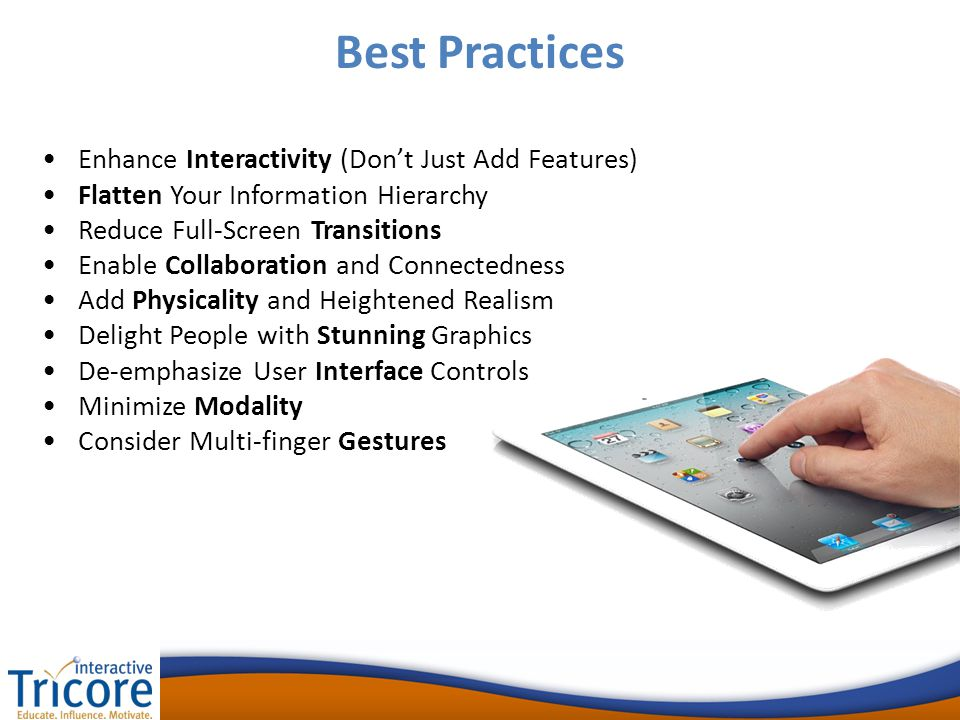 Enhance Interactivity (Don't Just Add Features) Flatten Your Information Hierarchy Reduce Full-Screen Transitions Enable Collaboration and Connectedness Add Physicality and Heightened Realism Delight People with Stunning Graphics De-emphasize User Interface Controls Minimize Modality Consider Multi-finger Gestures Best Practices