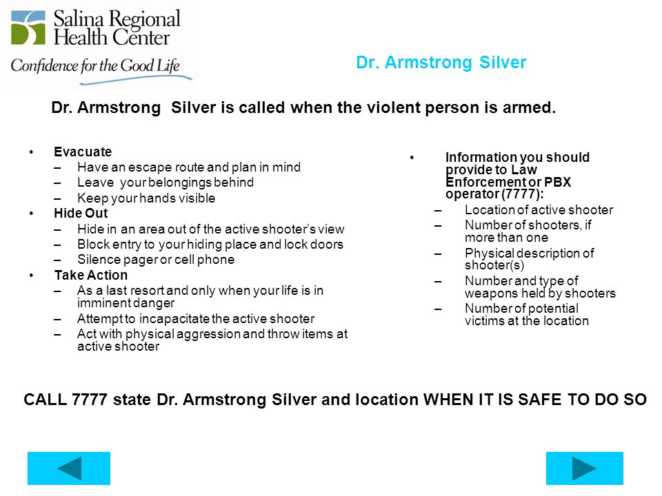 Dr. Armstrong Silver Evacuate –Have an escape route and plan in mind –Leave your belongings behind –Keep your hands visible Hide Out –Hide in an area