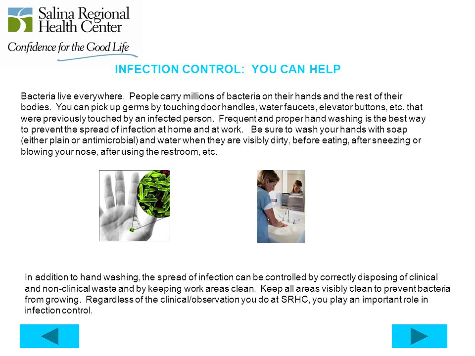 INFECTION CONTROL: YOU CAN HELP Bacteria live everywhere. People carry millions of bacteria on their hands and the rest of their bodies. You can pick