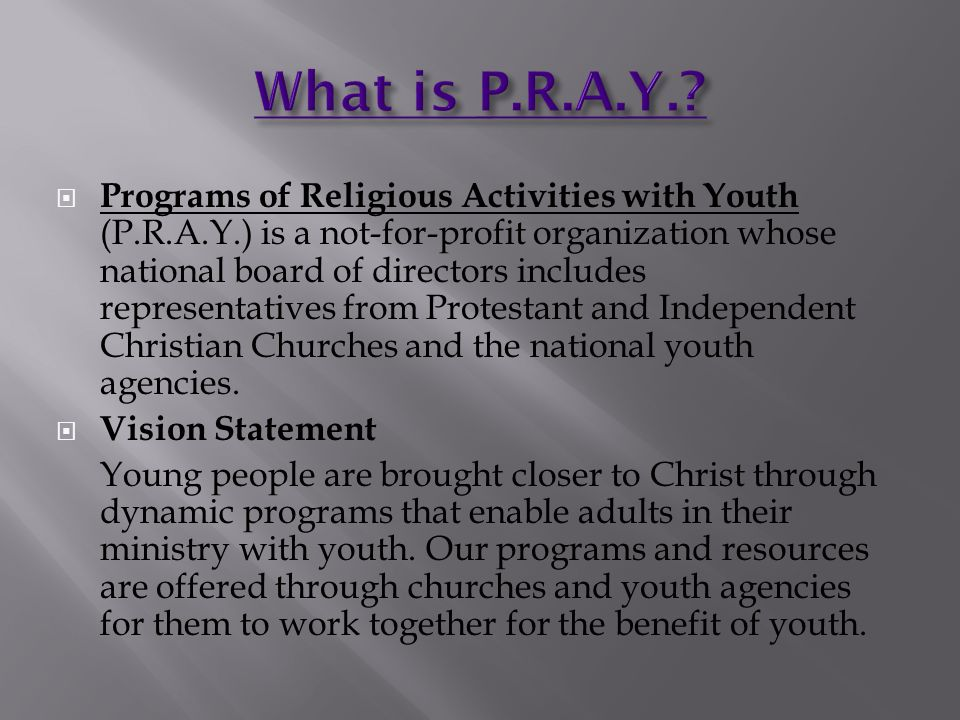  Programs of Religious Activities with Youth (P.R.A.Y.) is a not-for-profit organization whose national board of directors includes representatives from Protestant and Independent Christian Churches and the national youth agencies.