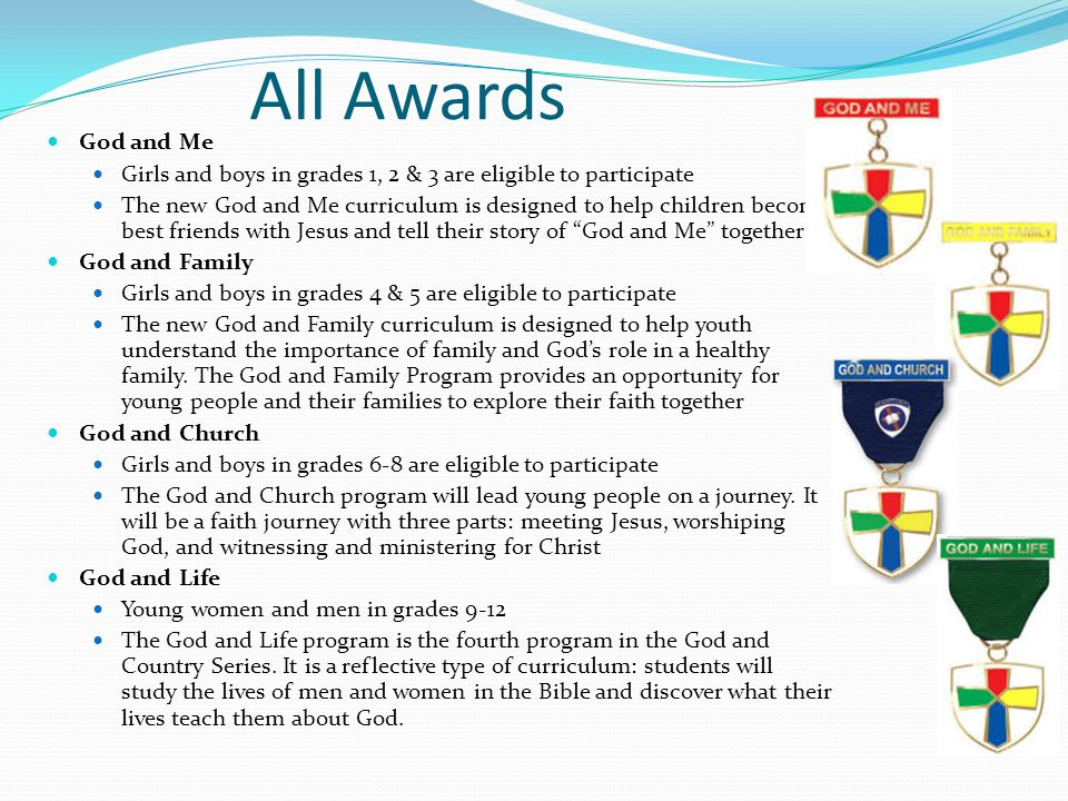 All Awards God and Me Girls and boys in grades 1, 2 & 3 are eligible to participate The new God and Me curriculum is designed to help children become best friends with Jesus and tell their story of God and Me together God and Family Girls and boys in grades 4 & 5 are eligible to participate The new God and Family curriculum is designed to help youth understand the importance of family and God's role in a healthy family.