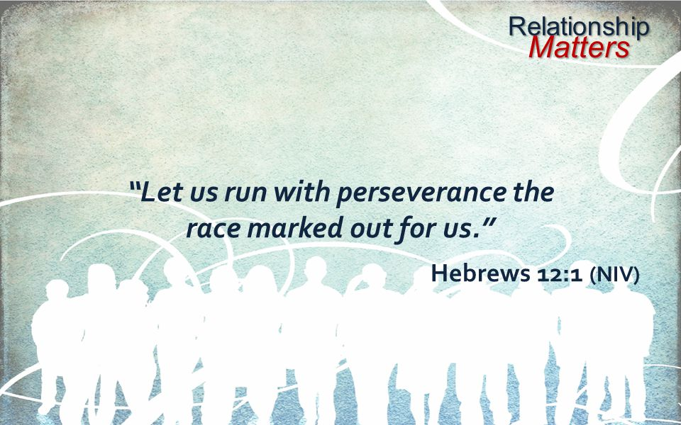 Relationship Matters Let us run with perseverance the race marked out for us. Hebrews 12:1 (NIV)