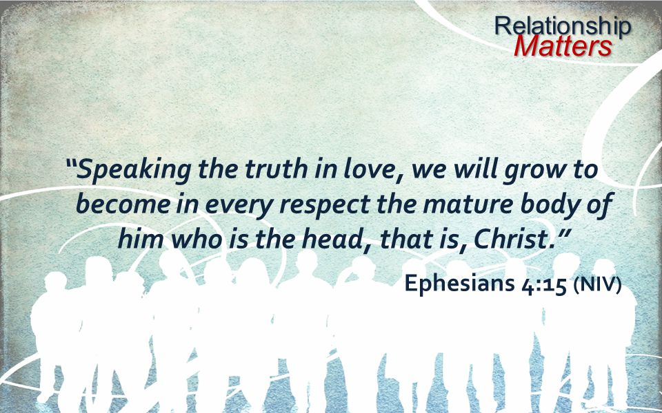 Relationship Matters Speaking the truth in love, we will grow to become in every respect the mature body of him who is the head, that is, Christ. Ephesians 4:15 (NIV)
