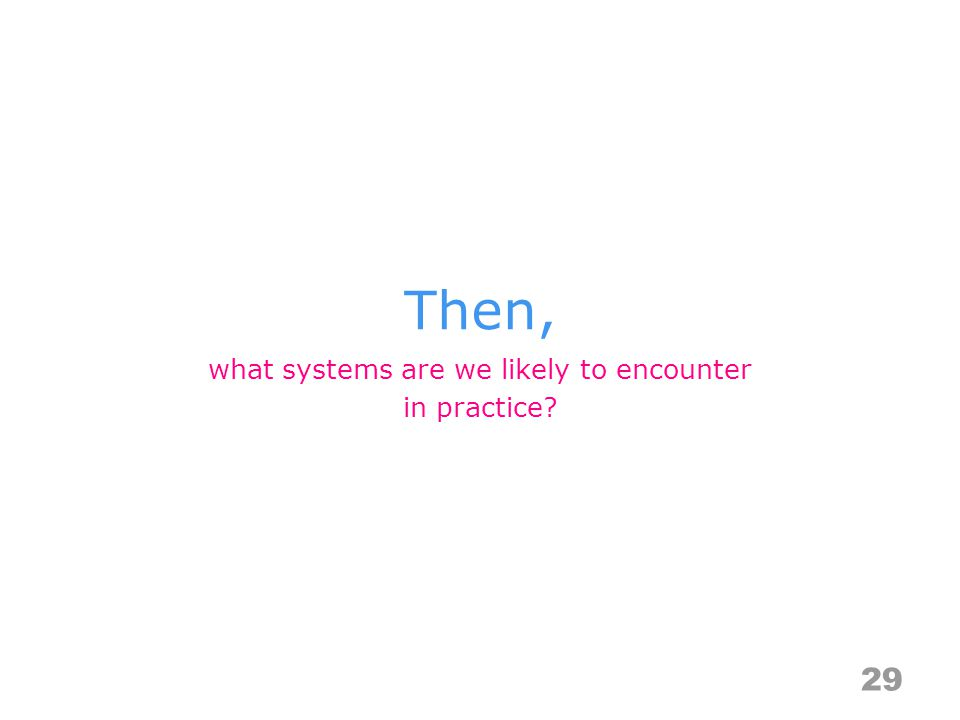 Then, 29 what systems are we likely to encounter in practice?