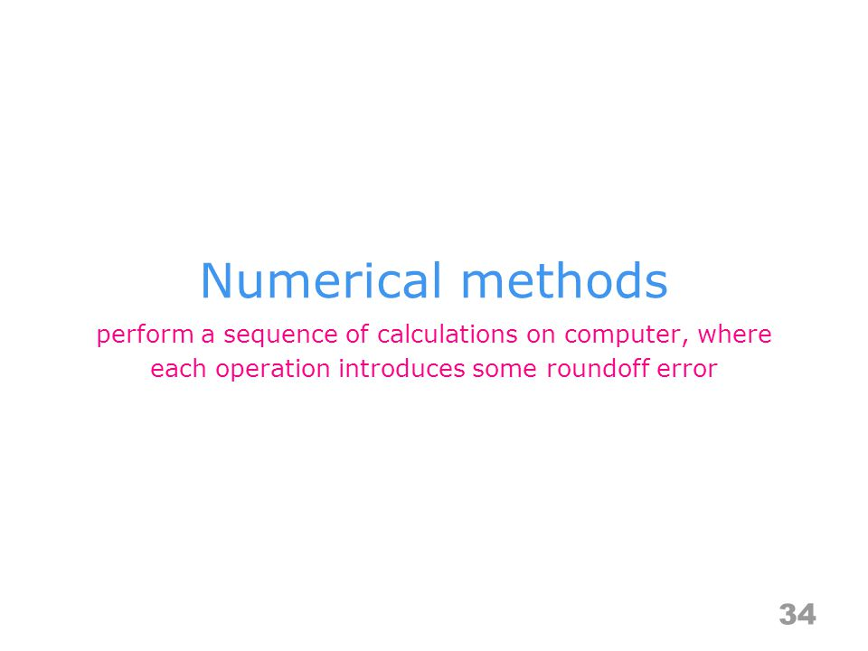 Numerical methods 34 perform a sequence of calculations on computer, where each operation introduces some roundoff error