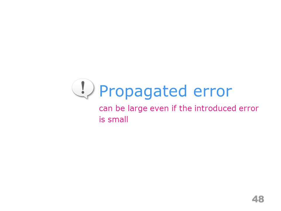 Propagated error 48 can be large even if the introduced error is small