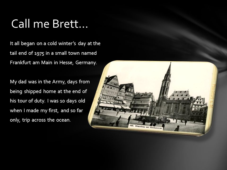 Call me Brett… It all began on a cold winter's day at the tail end of 1975 in a small town named Frankfurt am Main in Hesse, Germany.