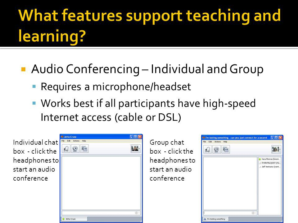  Audio Conferencing – Individual and Group  Requires a microphone/headset  Works best if all participants have high-speed Internet access (cable or DSL) Individual chat box - click the headphones to start an audio conference Group chat box - click the headphones to start an audio conference