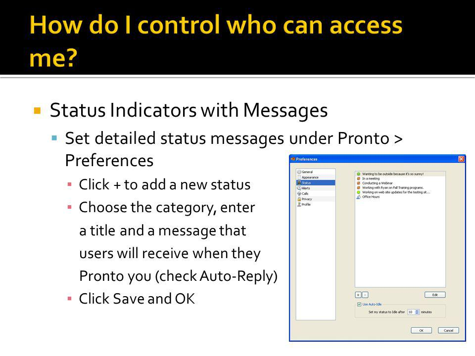  Status Indicators with Messages  Set detailed status messages under Pronto > Preferences ▪ Click + to add a new status ▪ Choose the category, enter a title and a message that users will receive when they Pronto you (check Auto-Reply) ▪ Click Save and OK