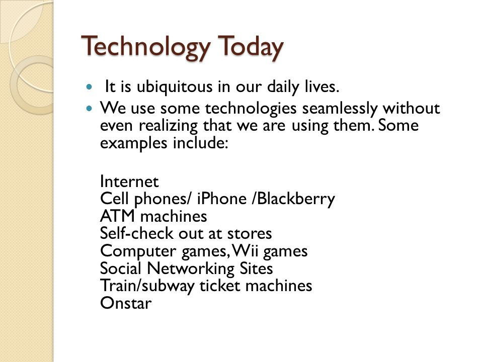 Technology Today It is ubiquitous in our daily lives. We use some technologies seamlessly without even realizing that we are using them. Some examples