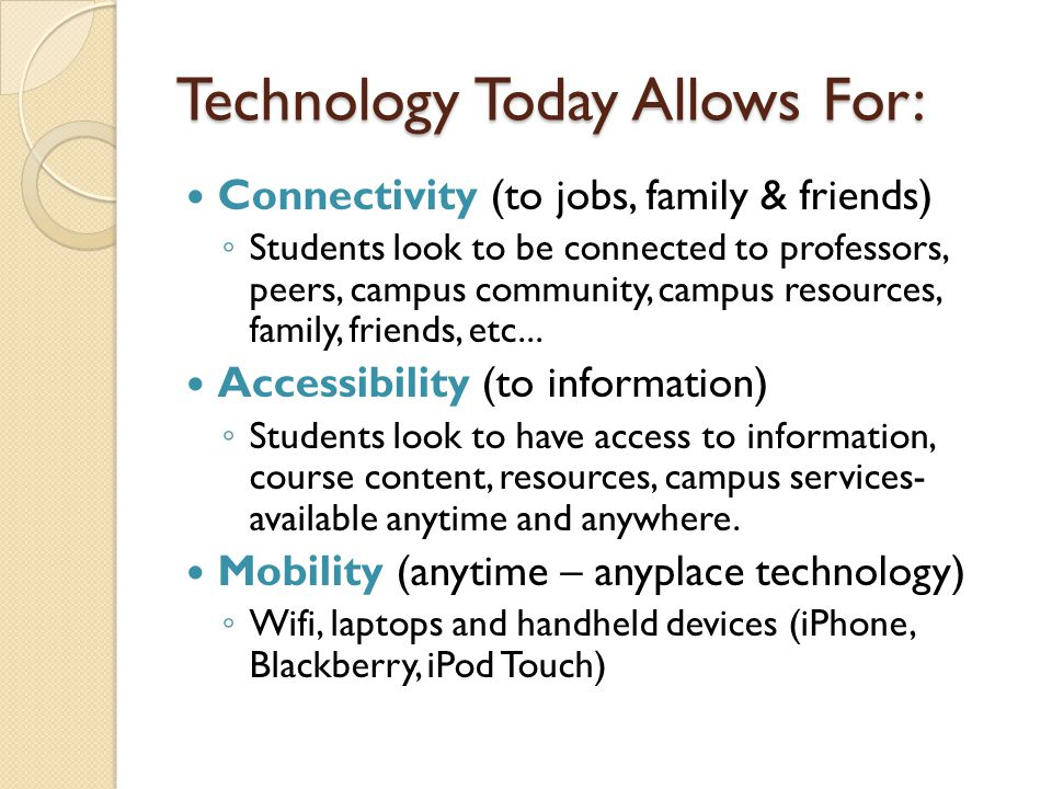 Technology Today Allows For: Connectivity (to jobs, family & friends) ◦ Students look to be connected to professors, peers, campus community, campus resources, family, friends, etc...