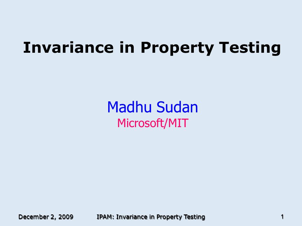 December 2, 2009 IPAM: Invariance in Property Testing 1 Invariance in Property Testing Madhu Sudan Microsoft/MIT TexPoint fonts used in EMF.