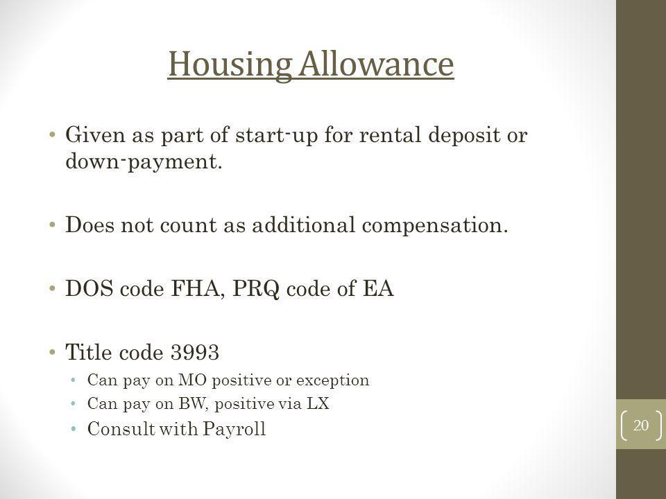 Housing Allowance Given as part of start-up for rental deposit or down-payment. Does not count as additional compensation. DOS code FHA, PRQ code of E
