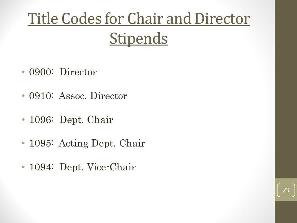 Title Codes for Chair and Director Stipends 0900: Director 0910: Assoc. Director 1096: Dept. Chair 1095: Acting Dept. Chair 1094: Dept. Vice-Chair 23