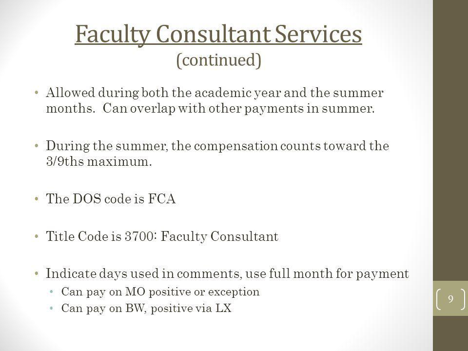 Faculty Consultant Services (continued) Allowed during both the academic year and the summer months. Can overlap with other payments in summer. During