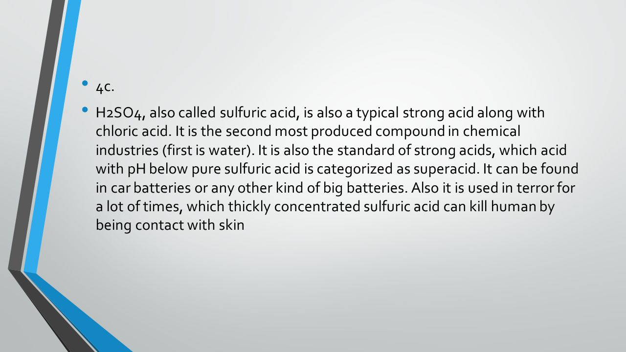 4c. H2SO4, also called sulfuric acid, is also a typical strong acid along with chloric acid.