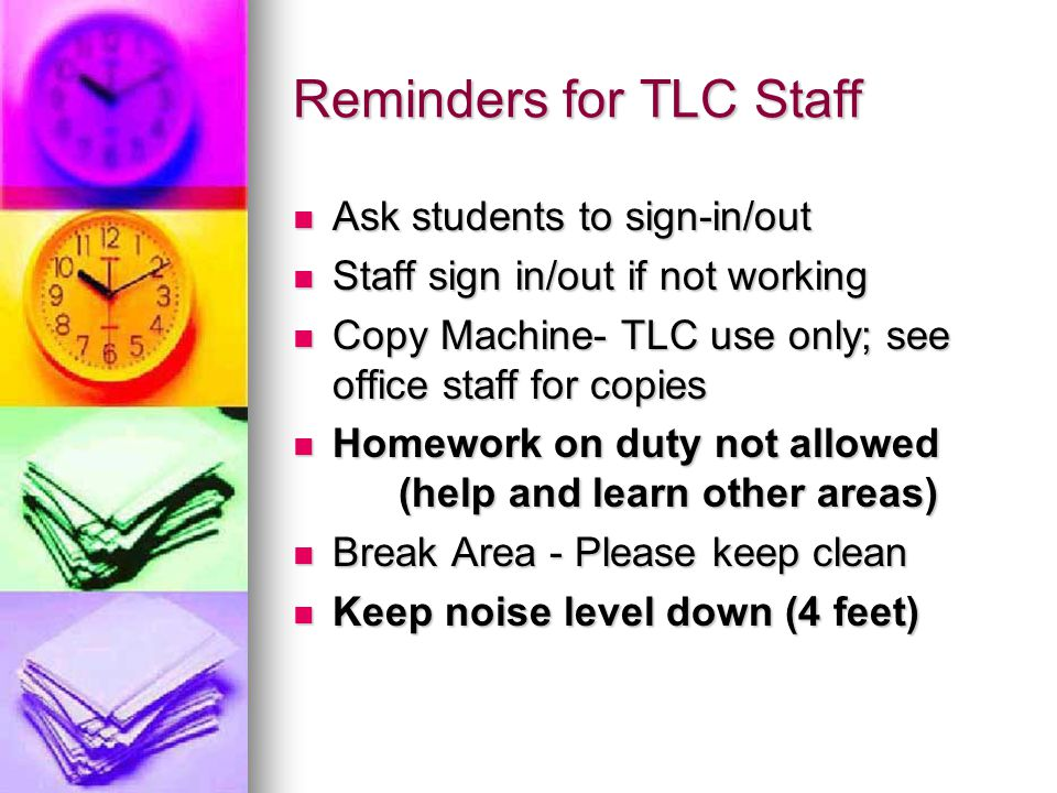 Reminders for TLC Staff Ask students to sign-in/out Ask students to sign-in/out Staff sign in/out if not working Staff sign in/out if not working Copy Machine- TLC use only; see office staff for copies Copy Machine- TLC use only; see office staff for copies Homework on duty not allowed (help and learn other areas) Homework on duty not allowed (help and learn other areas) Break Area - Please keep clean Break Area - Please keep clean Keep noise level down (4 feet) Keep noise level down (4 feet)