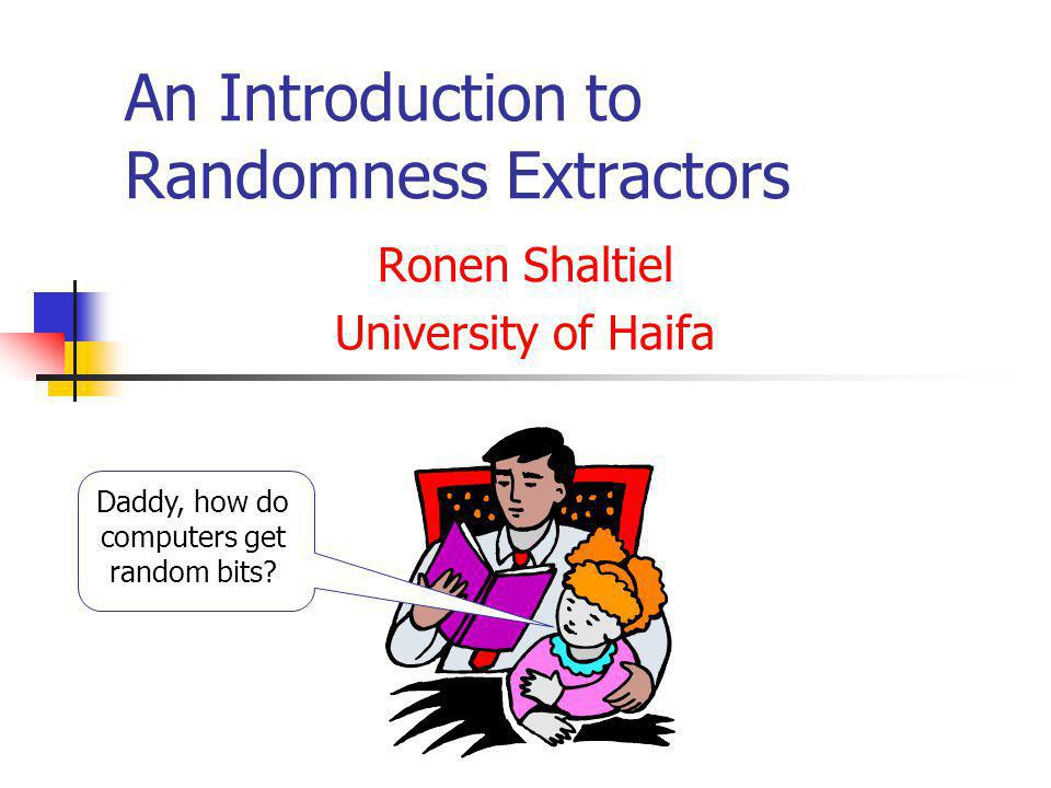 An Introduction to Randomness Extractors Ronen Shaltiel University of Haifa Daddy, how do computers get random bits