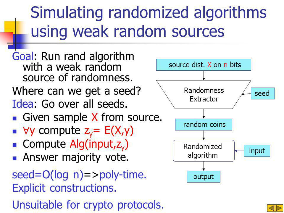 Simulating randomized algorithms using weak random sources Goal: Run rand algorithm with a weak random source of randomness.