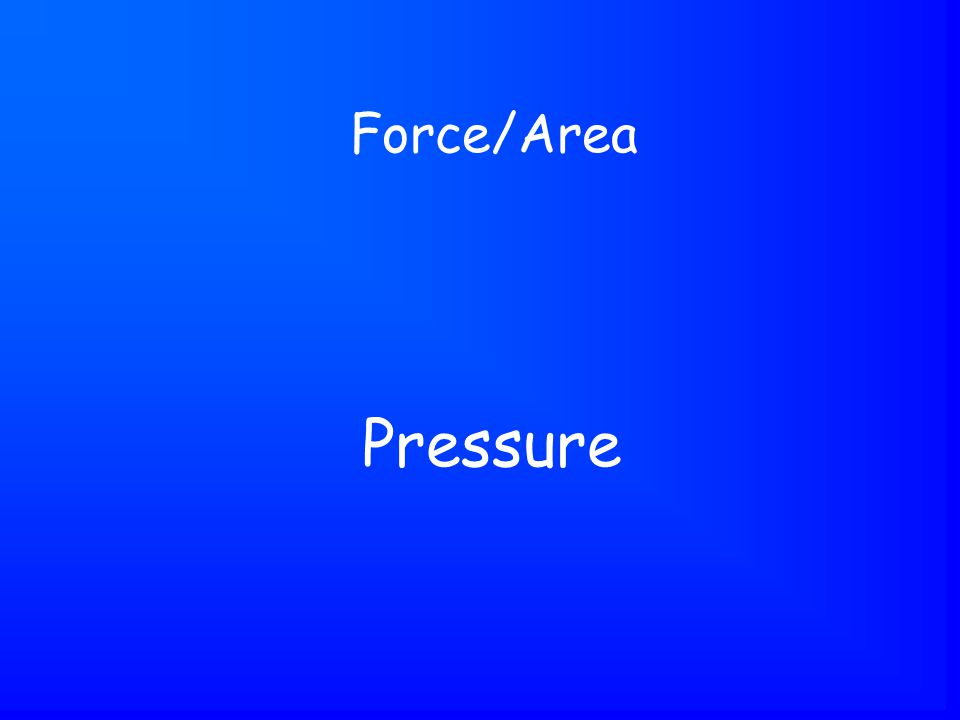 Pressure Force/Area