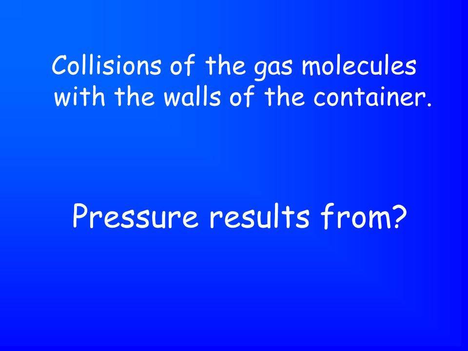 Pressure results from Collisions of the gas molecules with the walls of the container.