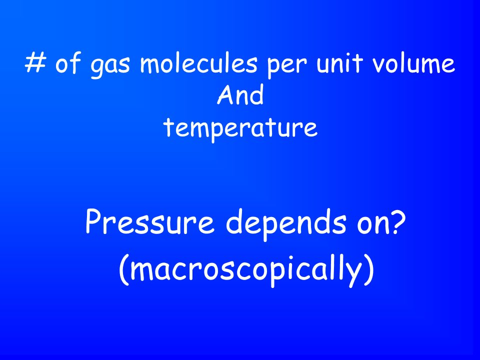 Pressure depends on (macroscopically) # of gas molecules per unit volume And temperature