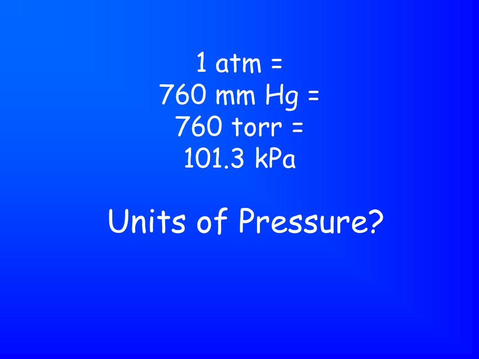 Units of Pressure 1 atm = 760 mm Hg = 760 torr = 101.3 kPa