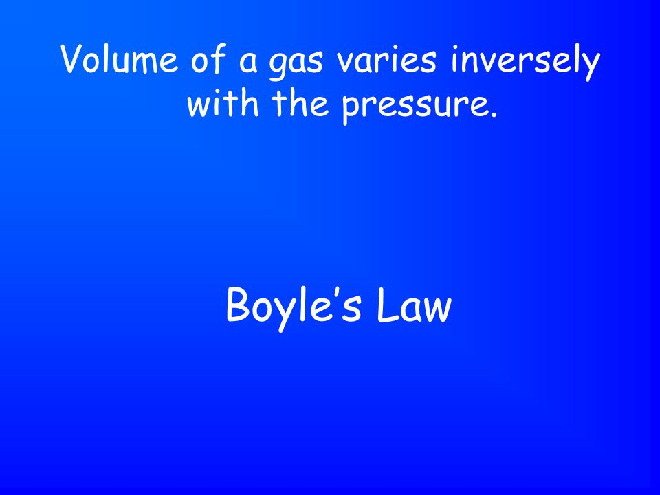Boyle's Law Volume of a gas varies inversely with the pressure.