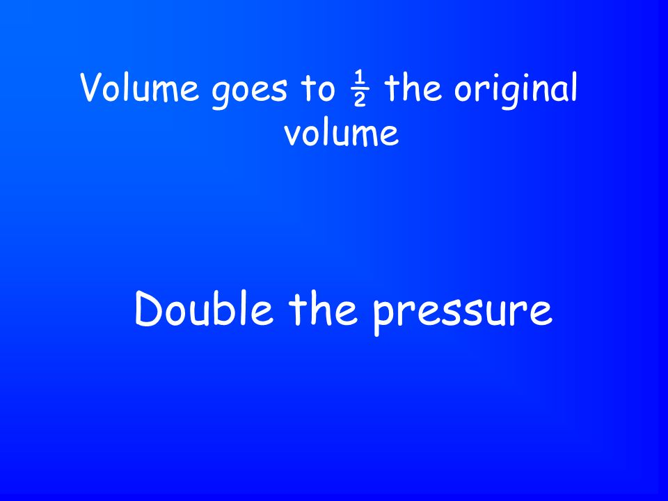 Double the pressure Volume goes to ½ the original volume