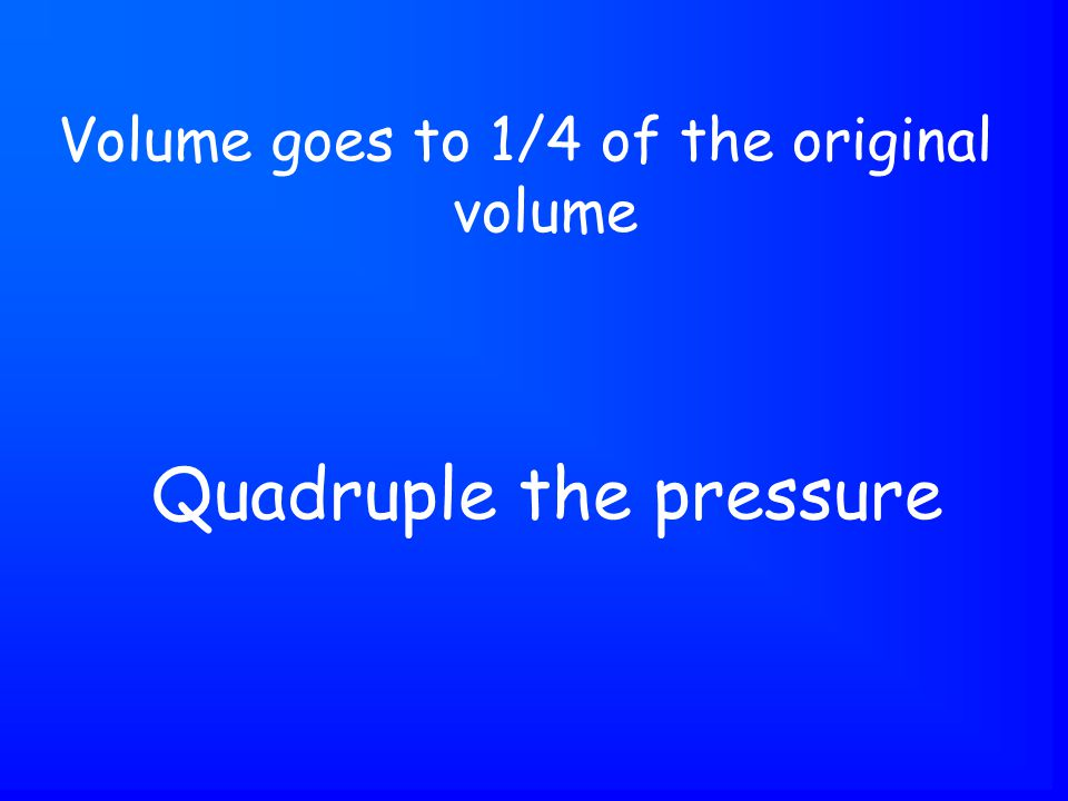 Quadruple the pressure Volume goes to 1/4 of the original volume