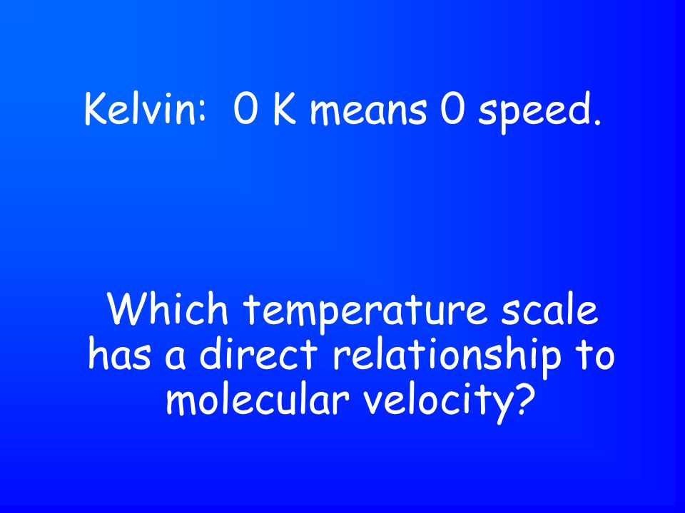 Which temperature scale has a direct relationship to molecular velocity Kelvin: 0 K means 0 speed.