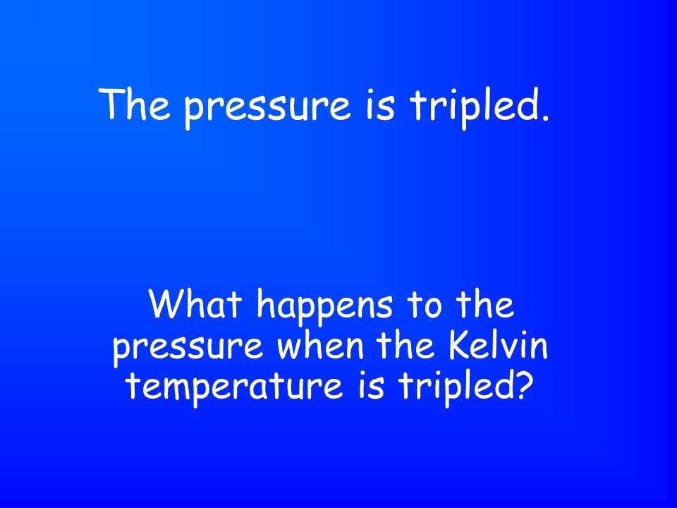What happens to the pressure when the Kelvin temperature is tripled The pressure is tripled.