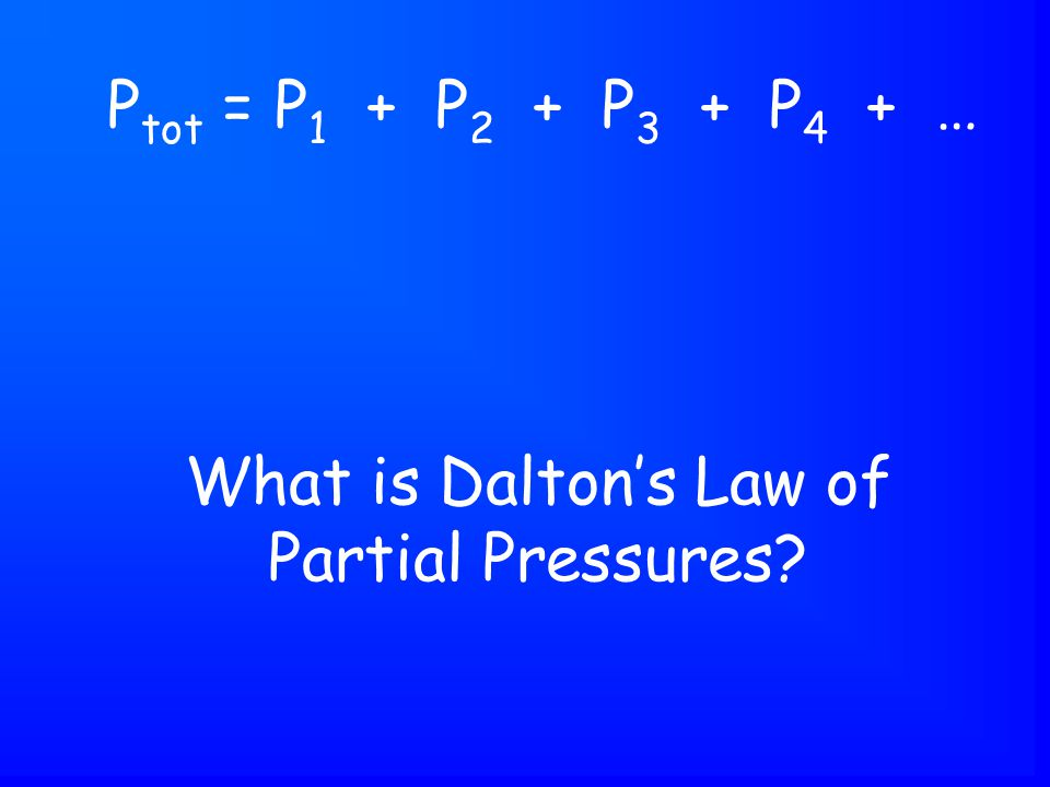 What is Dalton's Law of Partial Pressures P tot = P 1 + P 2 + P 3 + P 4 + …