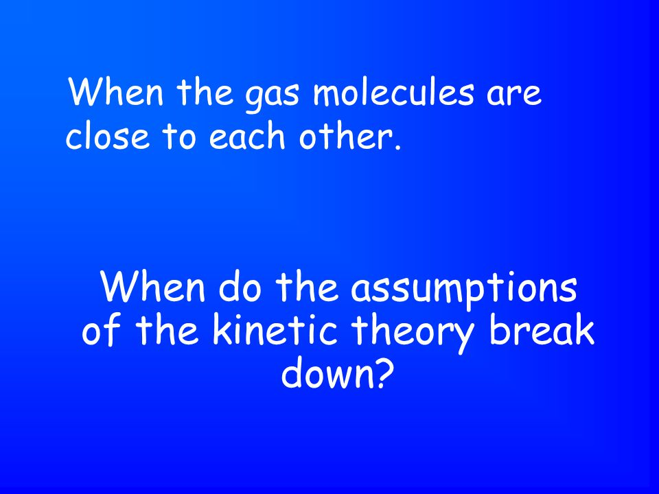 When do the assumptions of the kinetic theory break down.
