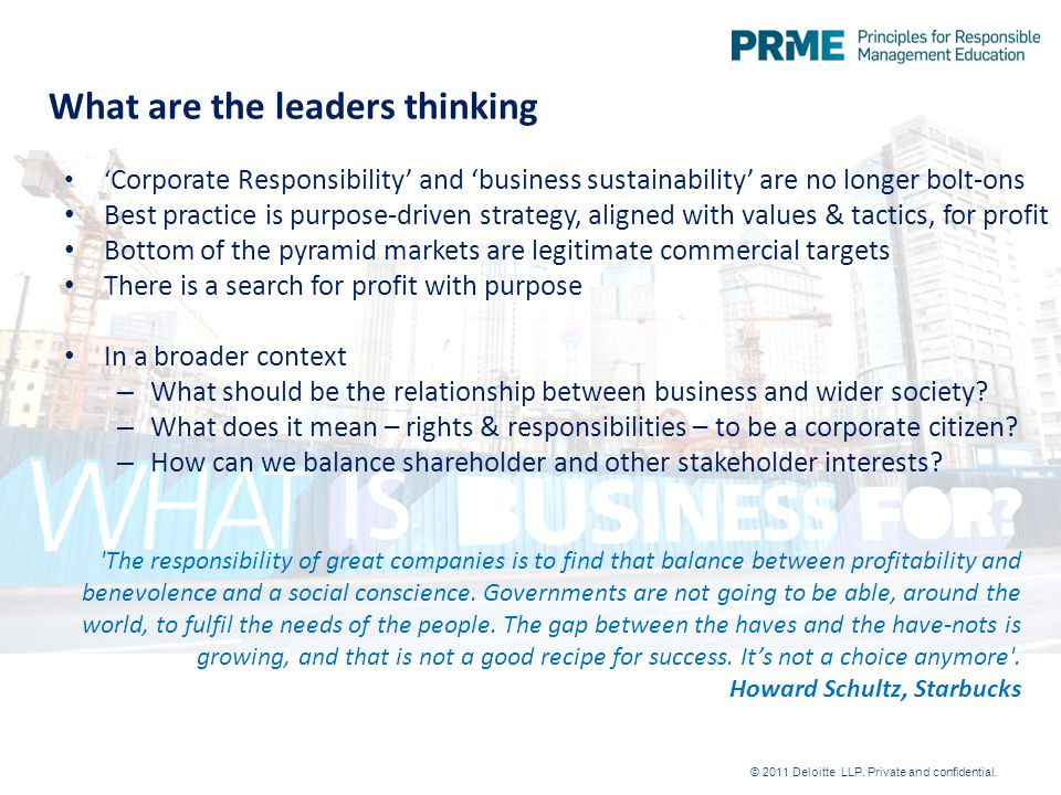 What are the leaders thinking ' Corporate Responsibility' and 'business sustainability' are no longer bolt-ons Best practice is purpose-driven strategy, aligned with values & tactics, for profit Bottom of the pyramid markets are legitimate commercial targets There is a search for profit with purpose In a broader context – What should be the relationship between business and wider society.