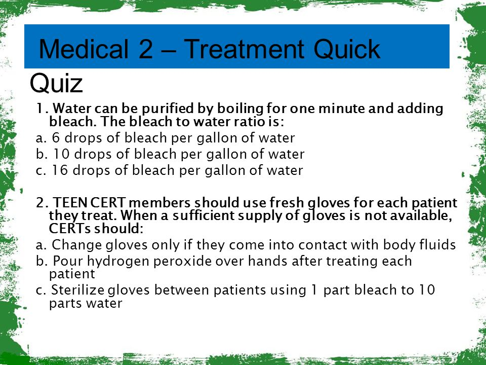 Medical 2 – Treatment Quick Quiz 1. Water can be purified by boiling for one minute and adding bleach. The bleach to water ratio is: a. 6 drops of ble