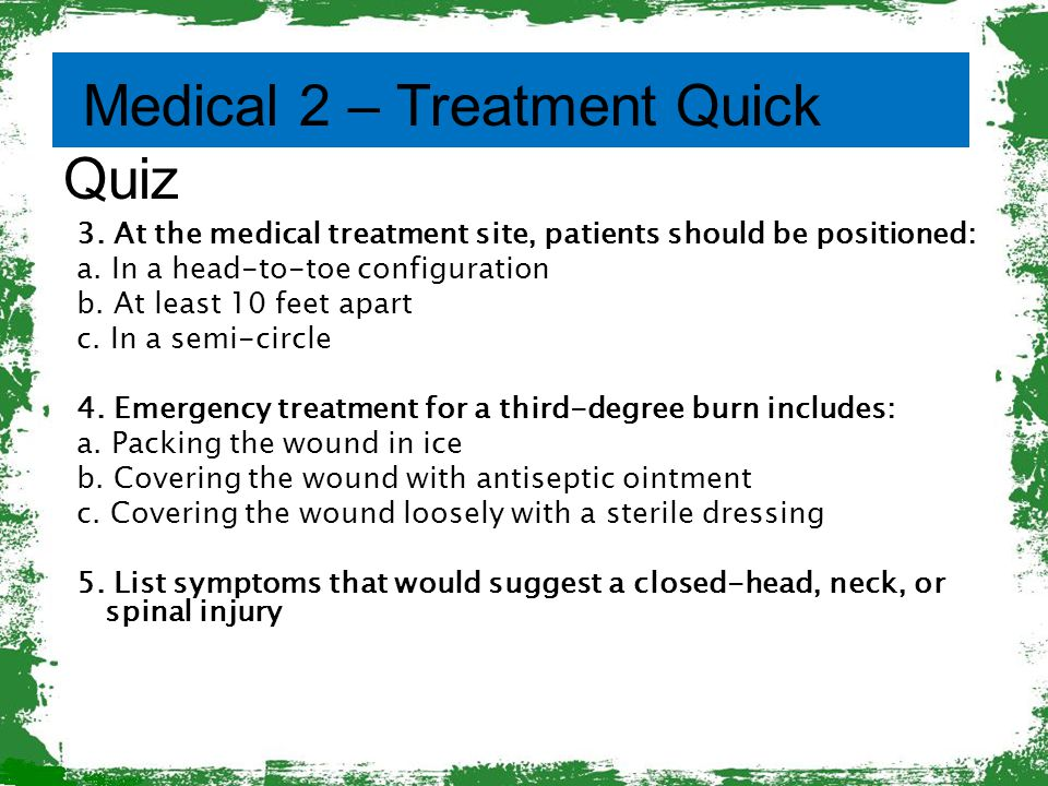 3. At the medical treatment site, patients should be positioned: a. In a head-to-toe configuration b. At least 10 feet apart c. In a semi-circle 4. Em