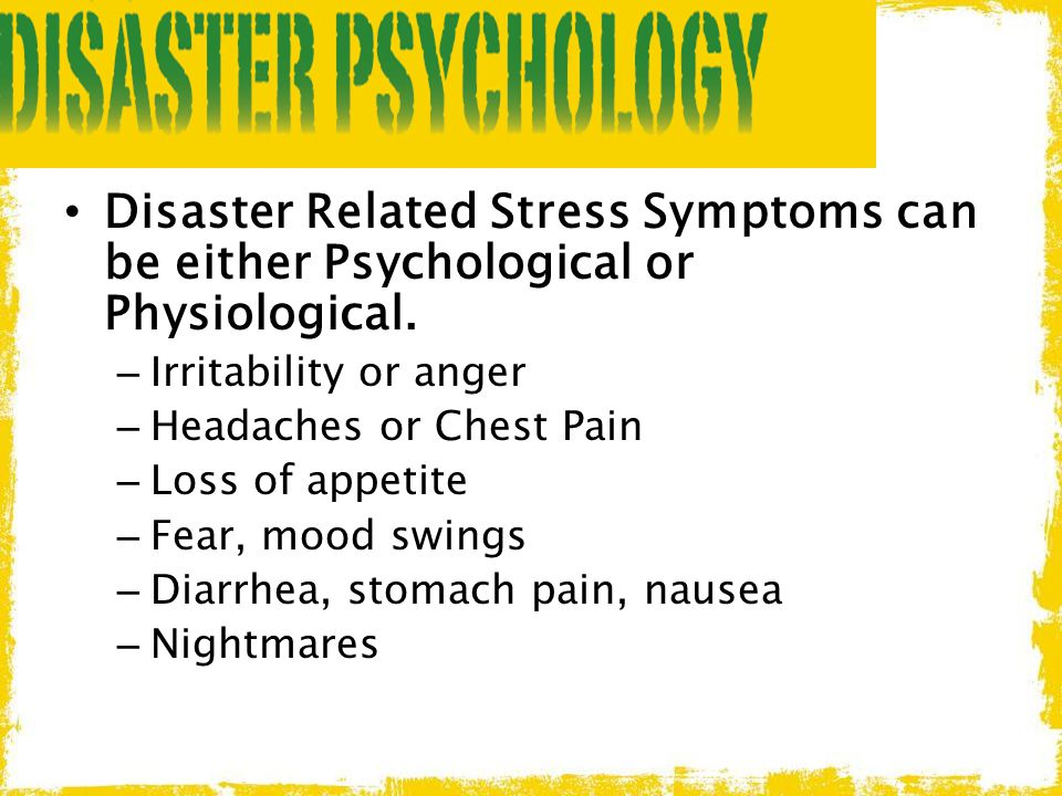 Disaster Related Stress Symptoms can be either Psychological or Physiological. – Irritability or anger – Headaches or Chest Pain – Loss of appetite –
