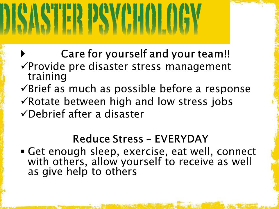  Care for yourself and your team!! Provide pre disaster stress management training Brief as much as possible before a response Rotate between high an