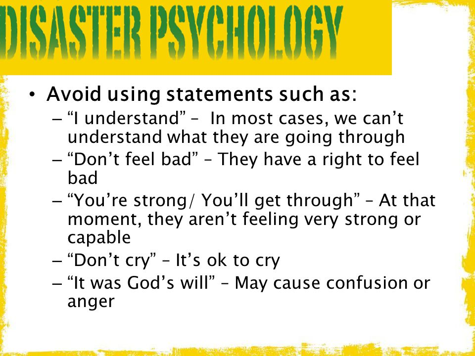 """Avoid using statements such as: – """"I understand"""" – In most cases, we can't understand what they are going through – """"Don't feel bad"""" – They have a rig"""