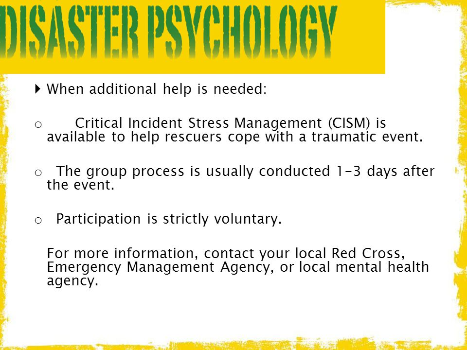  When additional help is needed: o Critical Incident Stress Management (CISM) is available to help rescuers cope with a traumatic event. o The group