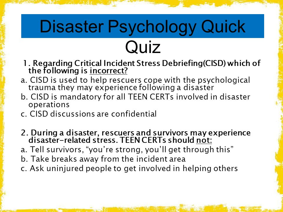 Disaster Psychology Quick Quiz 1. Regarding Critical Incident Stress Debriefing(CISD) which of the following is incorrect? a. CISD is used to help res